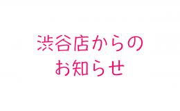 渋谷店からのお知らせ